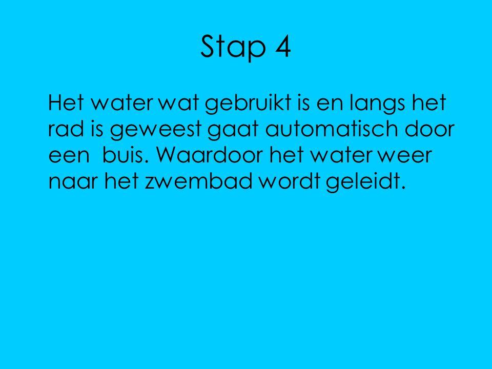 Stap 4 Het water wat gebruikt is en langs het rad is geweest gaat automatisch door een buis. Waardoor het water weer naar het zwembad wordt geleidt.