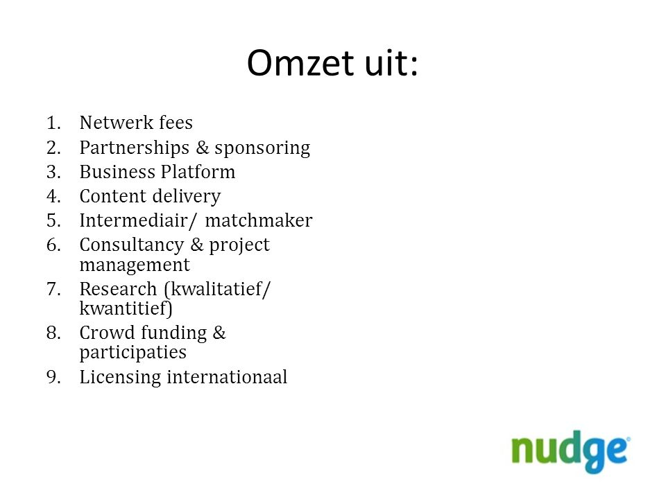 Omzet uit: 1.Netwerk fees 2.Partnerships & sponsoring 3.Business Platform 4.Content delivery 5.Intermediair/ matchmaker 6.Consultancy & project management 7.Research (kwalitatief/ kwantitief) 8.Crowd funding & participaties 9.Licensing internationaal 24