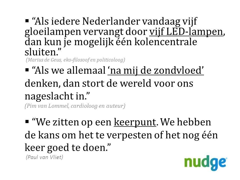  Als iedere Nederlander vandaag vijf gloeilampen vervangt door vijf LED-lampen, dan kun je mogelijk één kolencentrale sluiten. (Marius de Geus, eko-filosoof en politicoloog)  Als we allemaal 'na mij de zondvloed' denken, dan stort de wereld voor ons nageslacht in. (Pim van Lommel, cardioloog en auteur)  We zitten op een keerpunt.