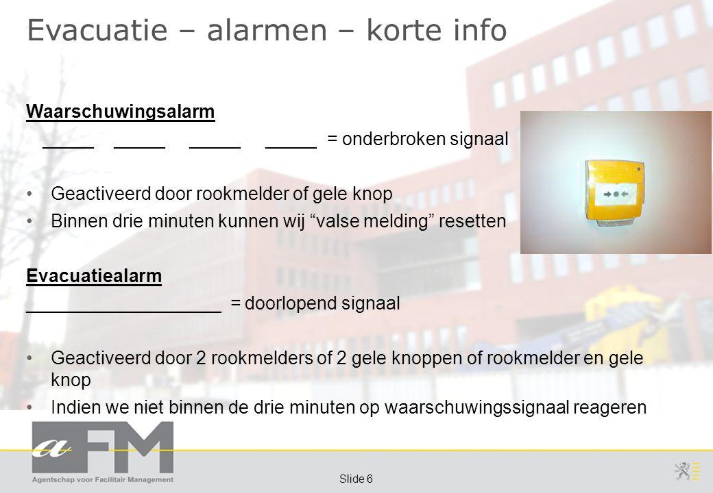 Page 6 Slide 6 Evacuatie – alarmen – korte info Waarschuwingsalarm _____ _____ _____ _____ = onderbroken signaal Geactiveerd door rookmelder of gele knop Binnen drie minuten kunnen wij valse melding resetten Evacuatiealarm ___________________ = doorlopend signaal Geactiveerd door 2 rookmelders of 2 gele knoppen of rookmelder en gele knop Indien we niet binnen de drie minuten op waarschuwingssignaal reageren