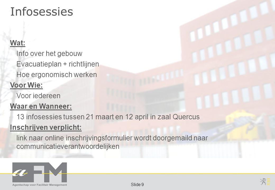Page 9 Slide 9 Infosessies Wat: Info over het gebouw Evacuatieplan + richtlijnen Hoe ergonomisch werken Voor Wie: Voor iedereen Waar en Wanneer: 13 in