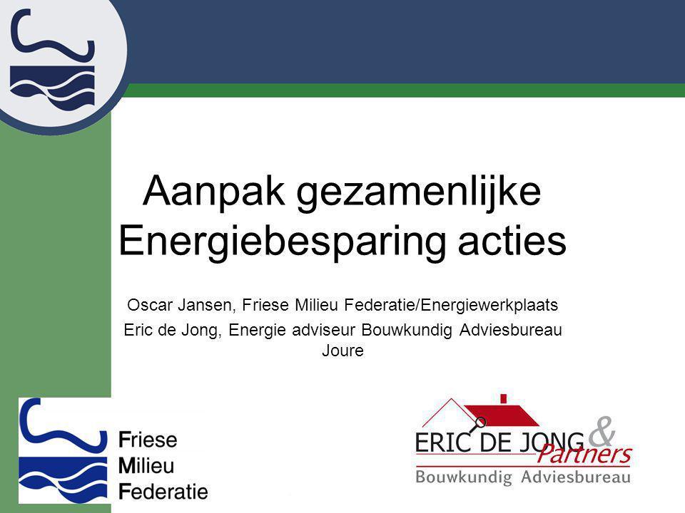 Aanpak gezamenlijke Energiebesparing acties Oscar Jansen, Friese Milieu Federatie/Energiewerkplaats Eric de Jong, Energie adviseur Bouwkundig Adviesbu