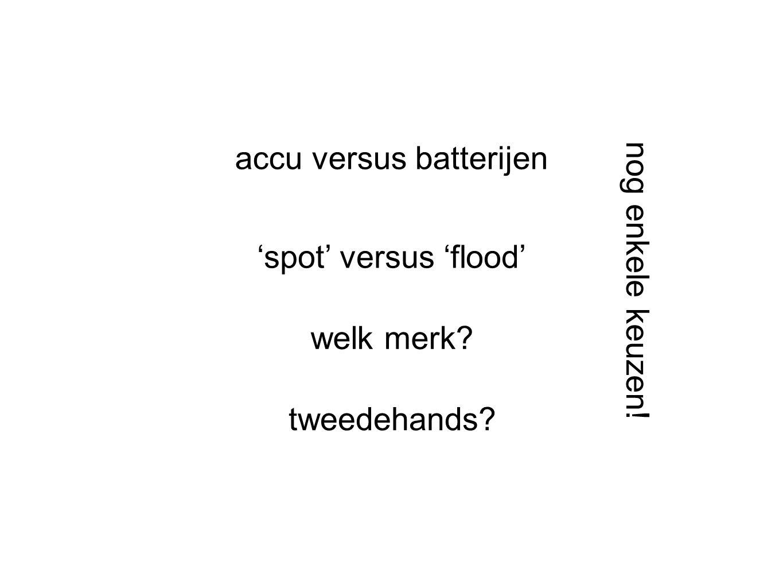 accu versus batterijen 'spot' versus 'flood' welk merk? tweedehands? nog enkele keuzen!