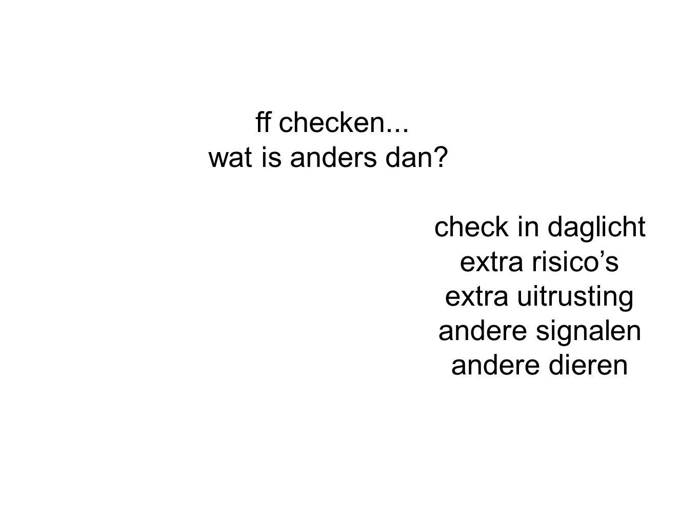 ff checken... wat is anders dan? check in daglicht extra risico's extra uitrusting andere signalen andere dieren