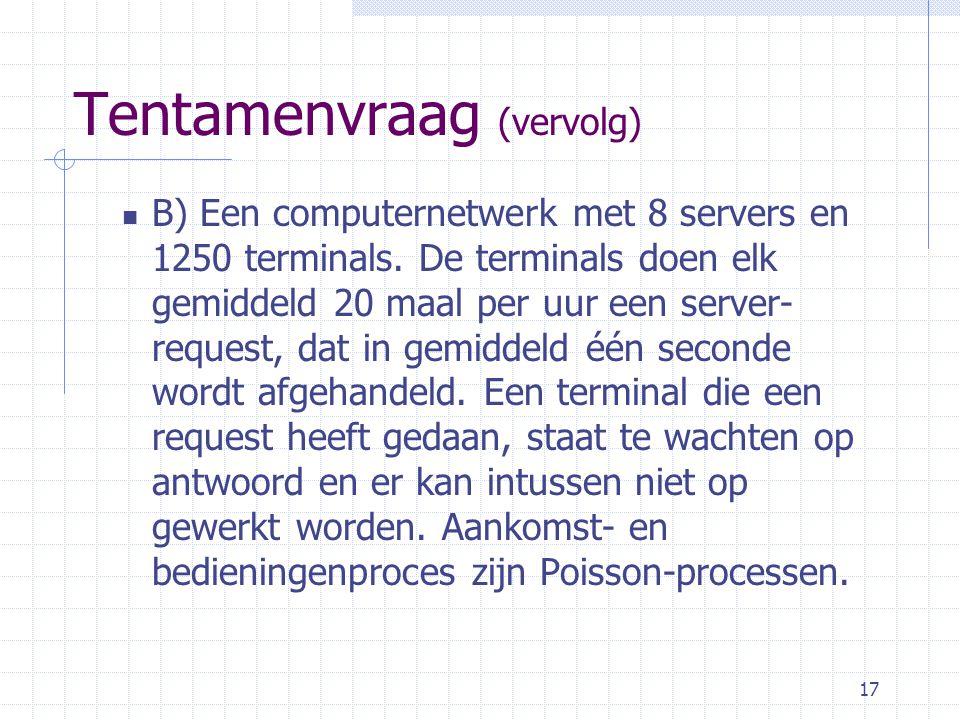 17 Tentamenvraag (vervolg) B) Een computernetwerk met 8 servers en 1250 terminals.