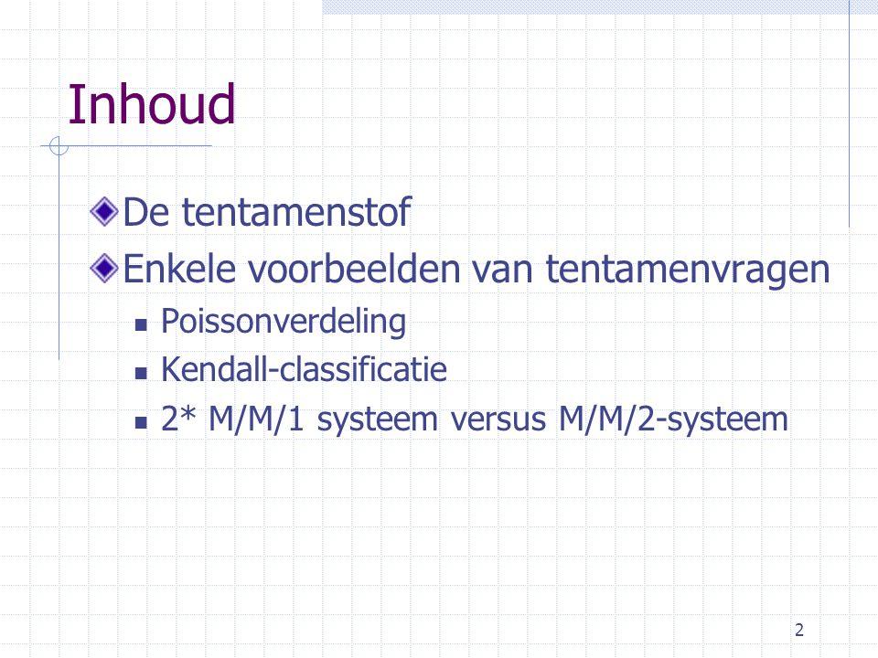 2 Inhoud De tentamenstof Enkele voorbeelden van tentamenvragen Poissonverdeling Kendall-classificatie 2* M/M/1 systeem versus M/M/2-systeem
