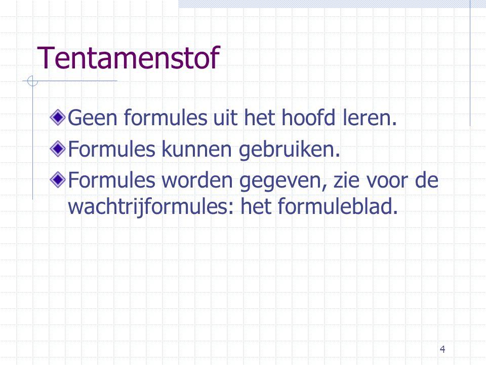 4 Tentamenstof Geen formules uit het hoofd leren.Formules kunnen gebruiken.