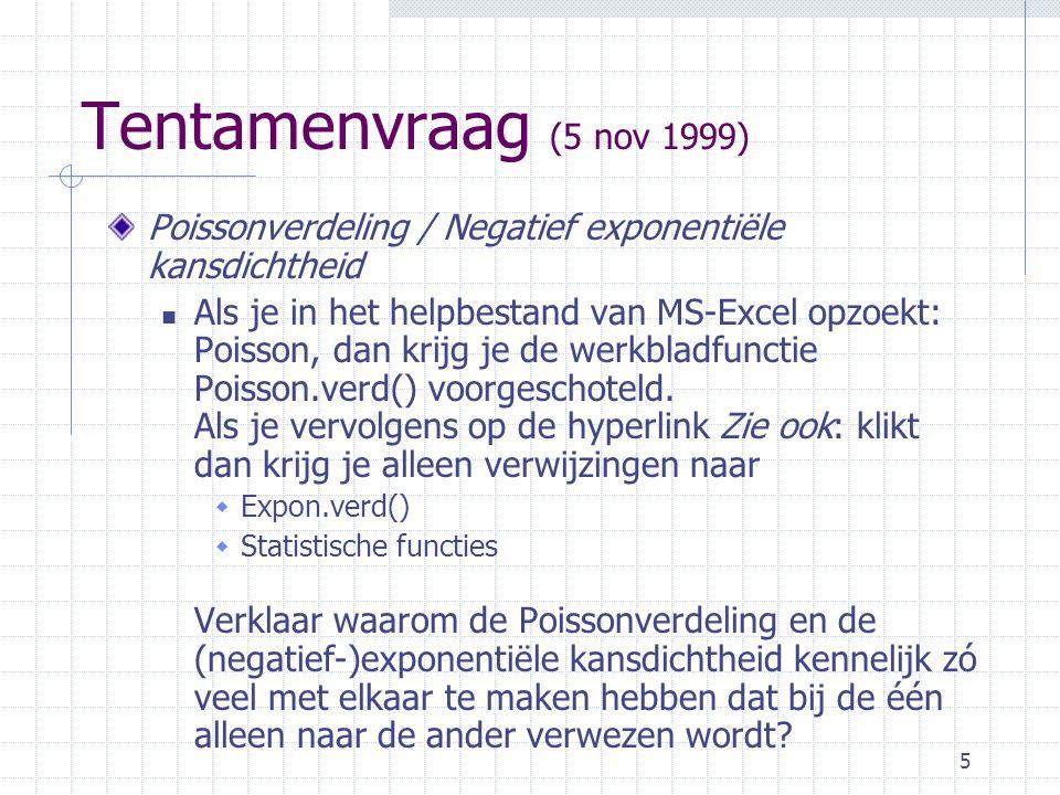 5 Tentamenvraag (5 nov 1999) Poissonverdeling / Negatief exponentiële kansdichtheid Als je in het helpbestand van MS-Excel opzoekt: Poisson, dan krijg je de werkbladfunctie Poisson.verd() voorgeschoteld.