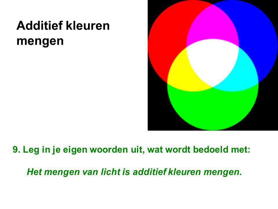 9. Leg in je eigen woorden uit, wat wordt bedoeld met: Het mengen van licht is additief kleuren mengen. Additief kleuren mengen
