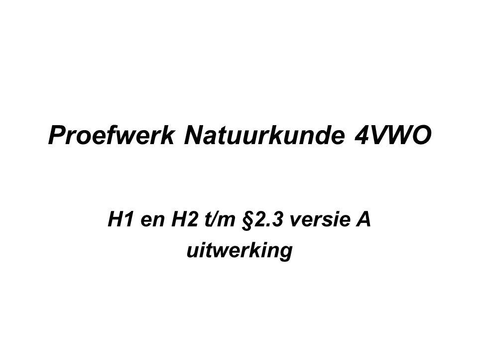 Proefwerk Natuurkunde 4VWO H1 en H2 t/m §2.3 versie A uitwerking
