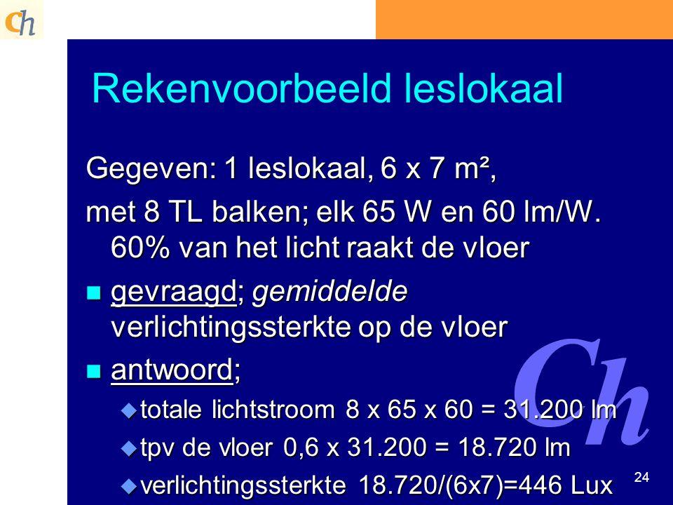 24 Rekenvoorbeeld leslokaal Gegeven: 1 leslokaal, 6 x 7 m², met 8 TL balken; elk 65 W en 60 lm/W. 60% van het licht raakt de vloer n gevraagd; gemidde