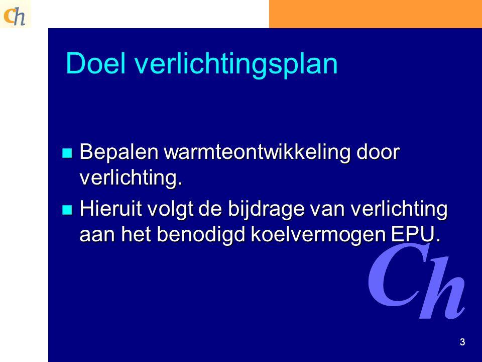 3 Doel verlichtingsplan n Bepalen warmteontwikkeling door verlichting. n Hieruit volgt de bijdrage van verlichting aan het benodigd koelvermogen EPU.