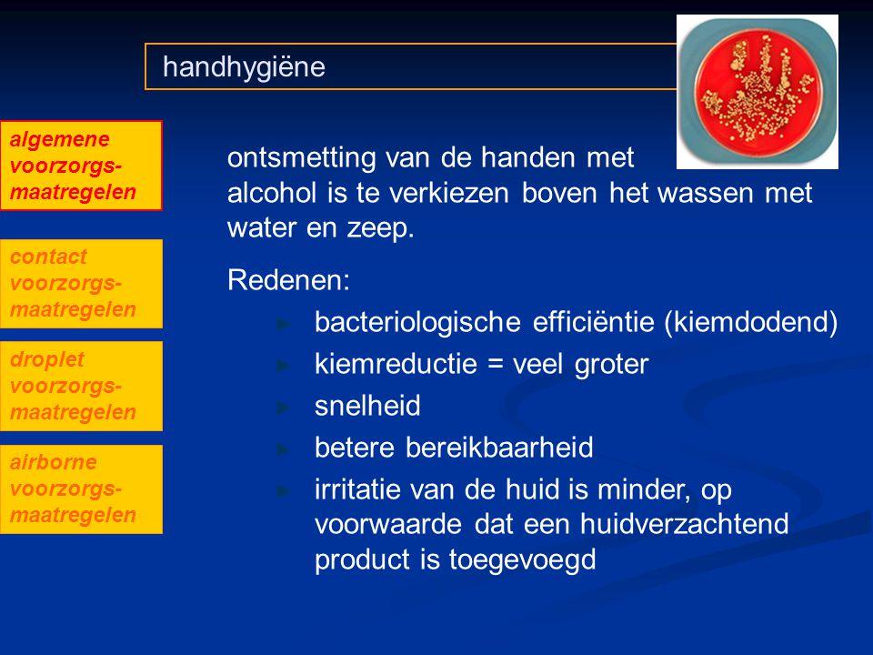 handhygiëne ontsmetting van de handen met alcohol is te verkiezen boven het wassen met water en zeep. Redenen: bacteriologische efficiëntie (kiemdoden
