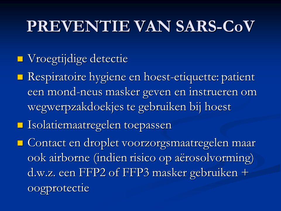PREVENTIE VAN SARS-CoV Vroegtijdige detectie Vroegtijdige detectie Respiratoire hygiene en hoest-etiquette: patient een mond-neus masker geven en inst