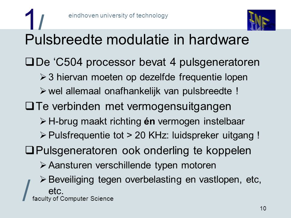 1/1/ eindhoven university of technology / faculty of Computer Science 10 Pulsbreedte modulatie in hardware  De 'C504 processor bevat 4 pulsgeneratoren  3 hiervan moeten op dezelfde frequentie lopen  wel allemaal onafhankelijk van pulsbreedte .