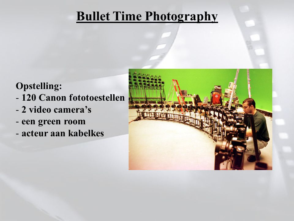 Opstelling: - 120 Canon fototoestellen - 2 video camera's - een green room - acteur aan kabelkes Bullet Time Photography