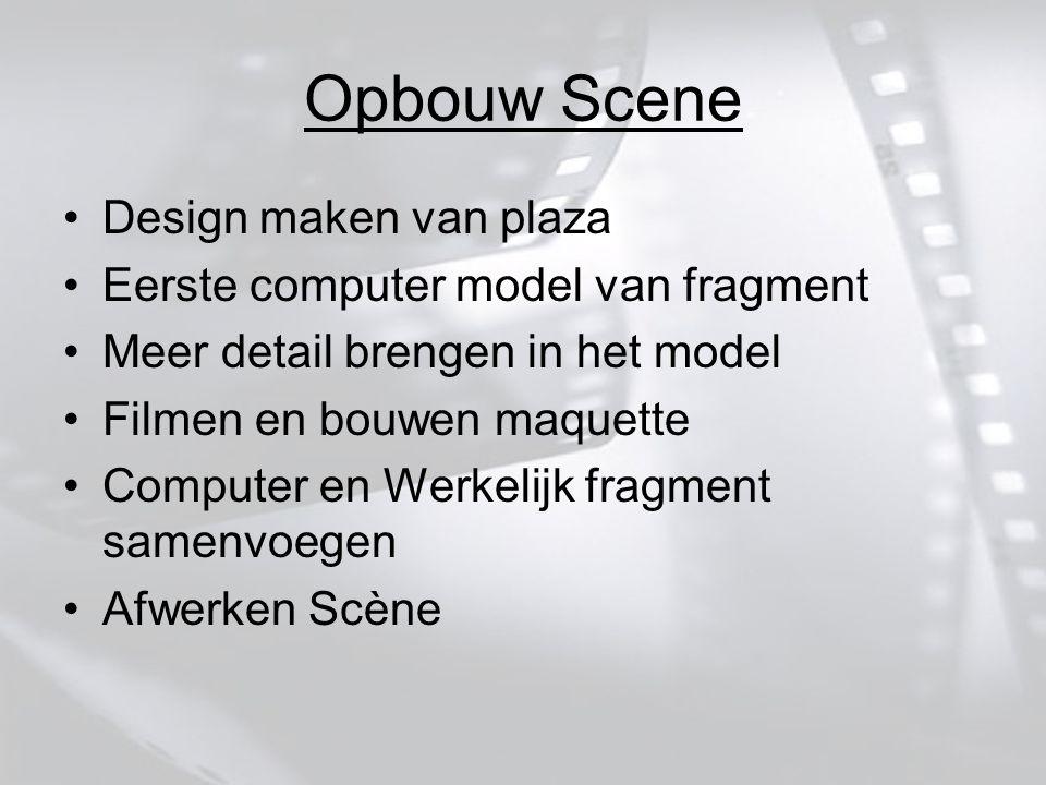 Opbouw Scene Design maken van plaza Eerste computer model van fragment Meer detail brengen in het model Filmen en bouwen maquette Computer en Werkelijk fragment samenvoegen Afwerken Scène