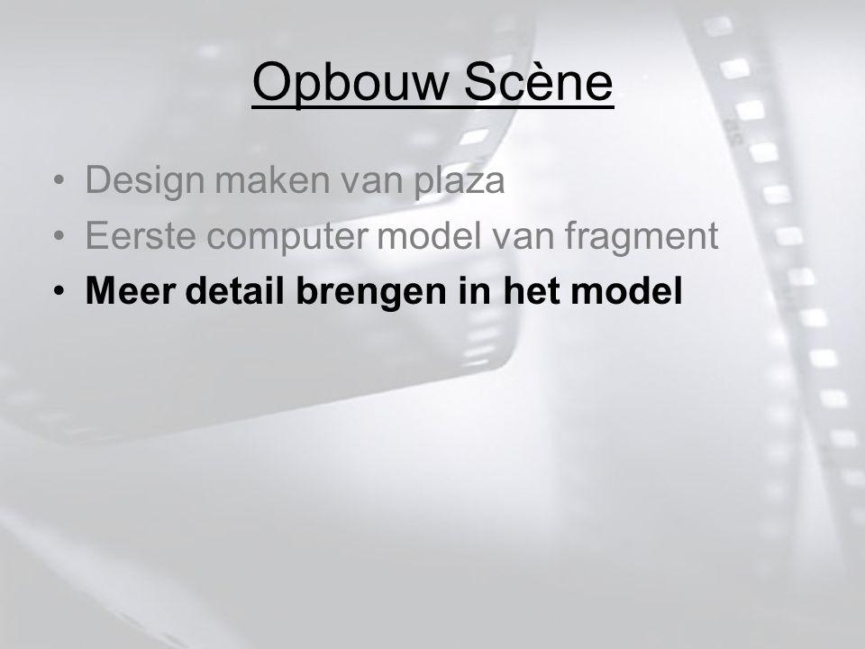 Opbouw Scène Design maken van plaza Eerste computer model van fragment Meer detail brengen in het model