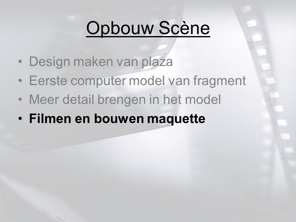 Opbouw Scène Design maken van plaza Eerste computer model van fragment Meer detail brengen in het model Filmen en bouwen maquette