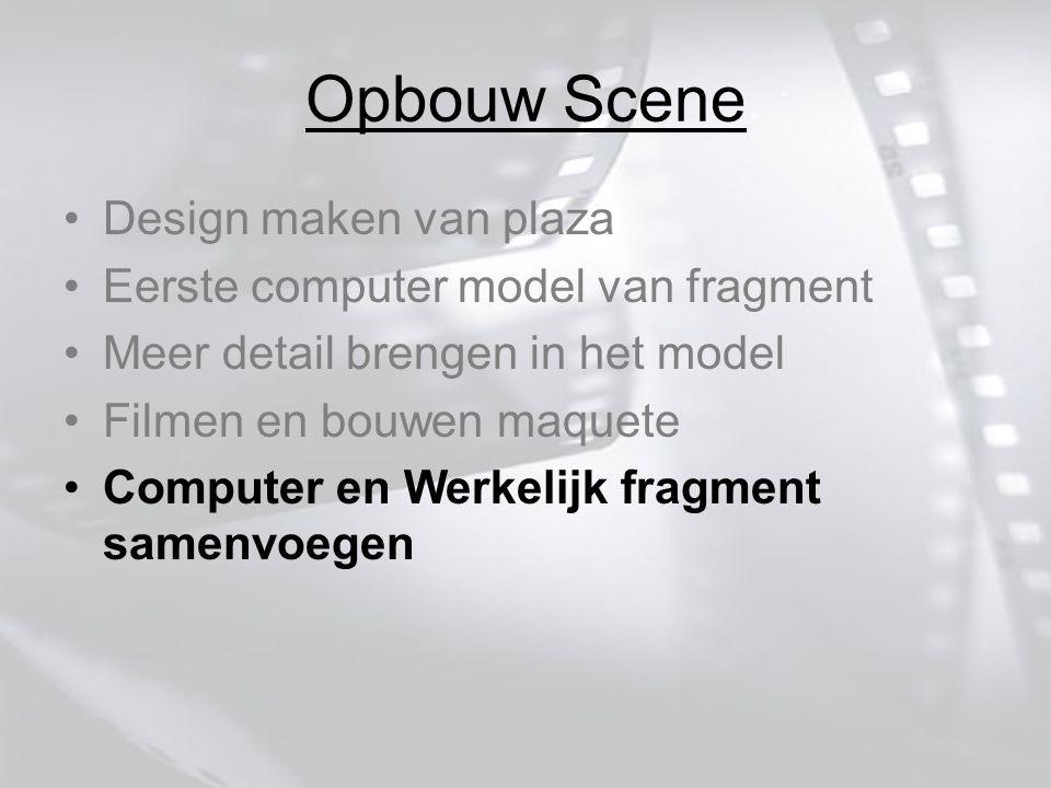 Opbouw Scene Design maken van plaza Eerste computer model van fragment Meer detail brengen in het model Filmen en bouwen maquete Computer en Werkelijk fragment samenvoegen