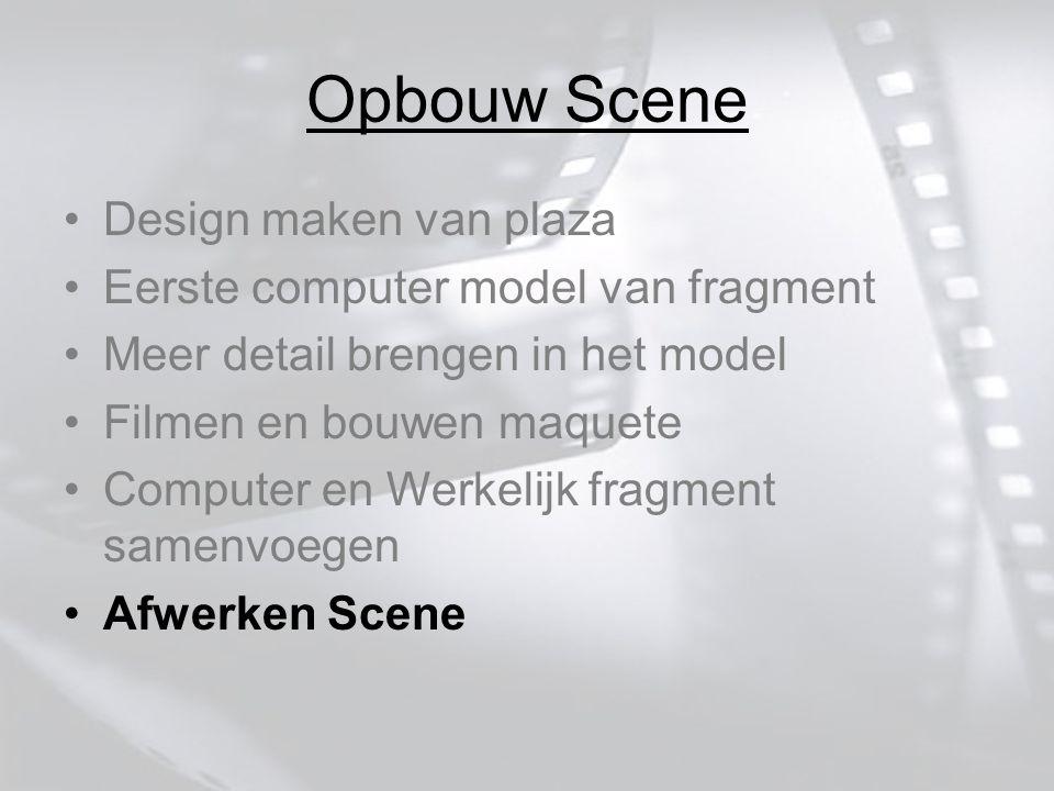 Opbouw Scene Design maken van plaza Eerste computer model van fragment Meer detail brengen in het model Filmen en bouwen maquete Computer en Werkelijk fragment samenvoegen Afwerken Scene