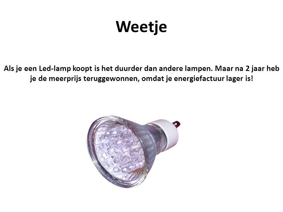 Weetje Als je een Led-lamp koopt is het duurder dan andere lampen. Maar na 2 jaar heb je de meerprijs teruggewonnen, omdat je energiefactuur lager is!