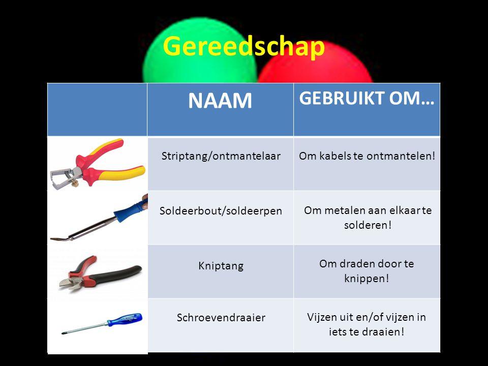 Gereedschap NAAM GEBRUIKT OM… Striptang/ontmantelaarOm kabels te ontmantelen! Soldeerbout/soldeerpen Om metalen aan elkaar te solderen! Kniptang Om dr