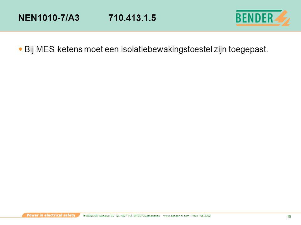 © BENDER Benelux BV NL-4827 HJ BREDA Netherlands www.bender-nl.com Fxxx / 06.2002 16 NEN1010-7/A3710.413.1.5 Bij MES-ketens moet een isolatiebewakings