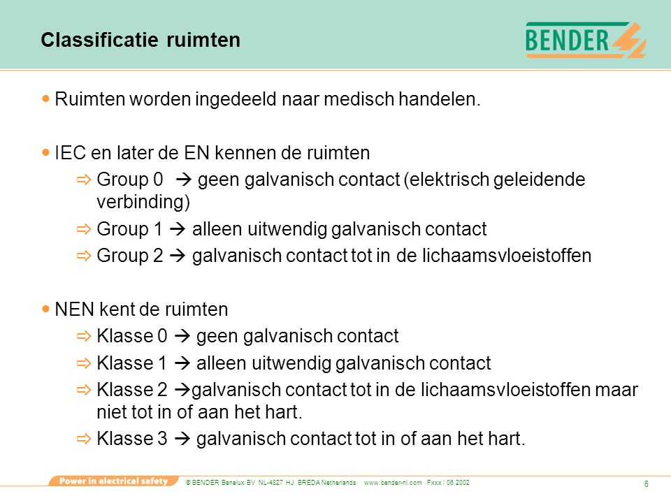 © BENDER Benelux BV NL-4827 HJ BREDA Netherlands www.bender-nl.com Fxxx / 06.2002 7 Wie verzorgt de classificatie van ruimten De verantwoordelijke medicus moet aangeven welke medische procedures plaatsvinden.