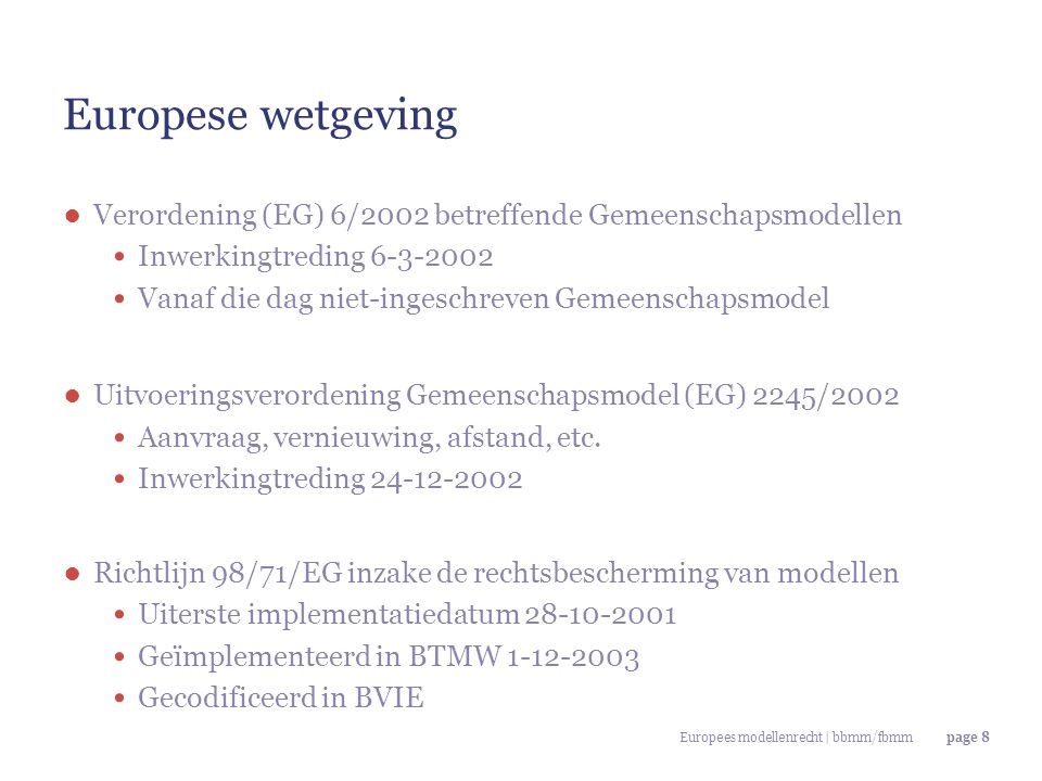 Europees modellenrecht | bbmm/fbmmpage 8 Europese wetgeving ● Verordening (EG) 6/2002 betreffende Gemeenschapsmodellen Inwerkingtreding 6-3-2002 Vanaf