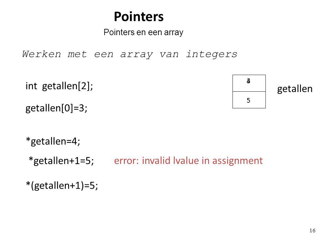 Pointers int getallen[2]; getallen Werken met een array van integers *getallen=4; 4 *getallen+1=5; error: invalid lvalue in assignment *(getallen+1)=5; 5 getallen[0]=3; 3 Pointers en een array 16