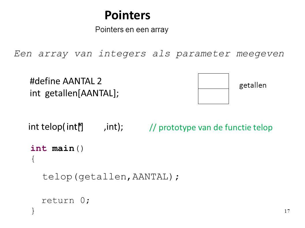 #define AANTAL 2 int getallen[AANTAL]; getallen Een array van integers als parameter meegeven telop(getallen,AANTAL); int telop(,int);int[]int* Pointers Pointers en een array int main() { return 0; } // prototype van de functie telop 17