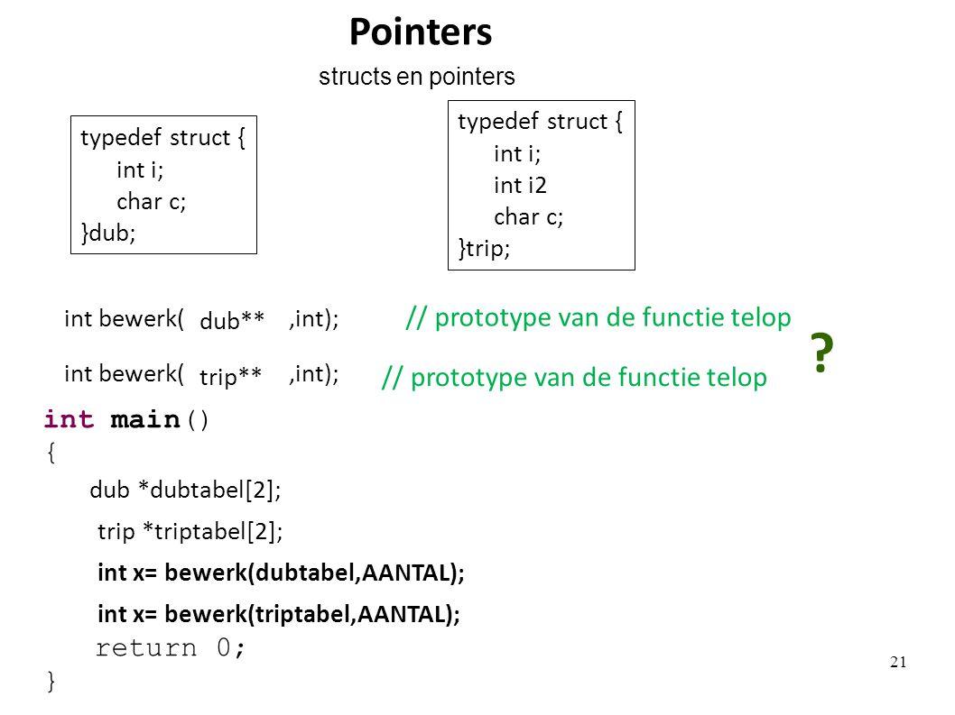 trip *triptabel[2]; int x= bewerk(triptabel,AANTAL); int bewerk(,int); trip** typedef struct { int i; int i2 char c; }trip; typedef struct { int i; char c; }dub; dub *dubtabel[2]; int x= bewerk(dubtabel,AANTAL); int bewerk(,int); dub** .