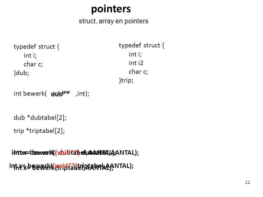 trip *triptabel[2]; int x= bewerk(triptabel,AANTAL); void** typedef struct { int i; int i2 char c; }trip; typedef struct { int i; char c; }dub; dub *d