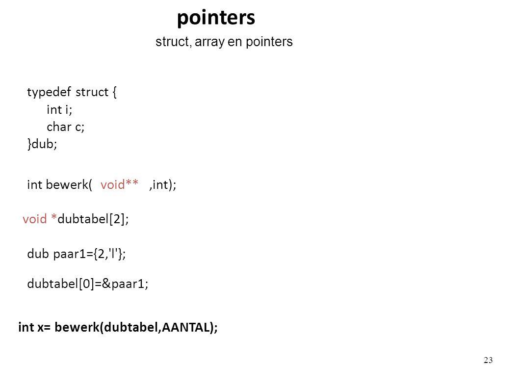typedef struct { int i; char c; }dub; void *dubtabel[2]; int x= bewerk(dubtabel,AANTAL); int bewerk(,int);void** dub paar1={2, l }; dubtabel[0]=&paar1; pointers struct, array en pointers 23