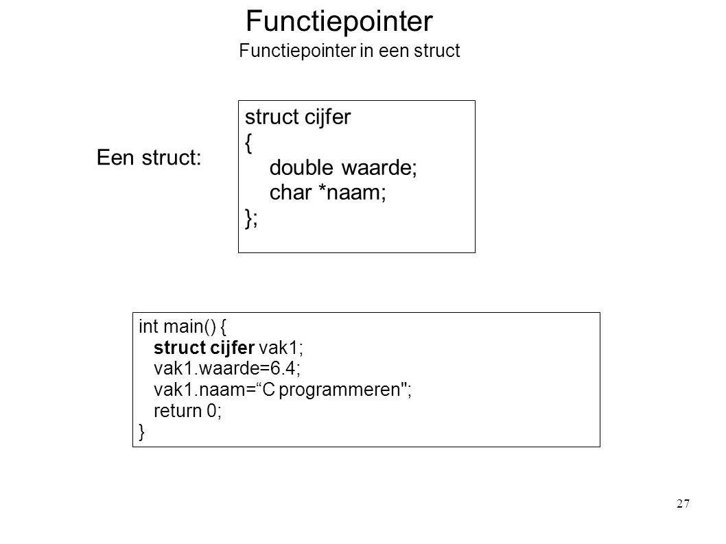 Functiepointer Functiepointer in een struct Een struct: struct cijfer { double waarde; char *naam; }; int main() { struct cijfer vak1; vak1.waarde=6.4; vak1.naam= C programmeren ; return 0; } 27