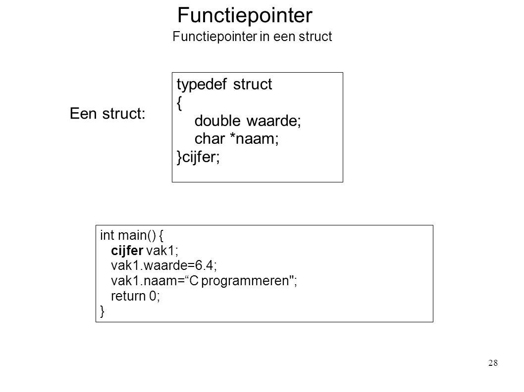 Functiepointer Functiepointer in een struct Een struct: typedef struct { double waarde; char *naam; }cijfer; int main() { cijfer vak1; vak1.waarde=6.4; vak1.naam= C programmeren ; return 0; } 28