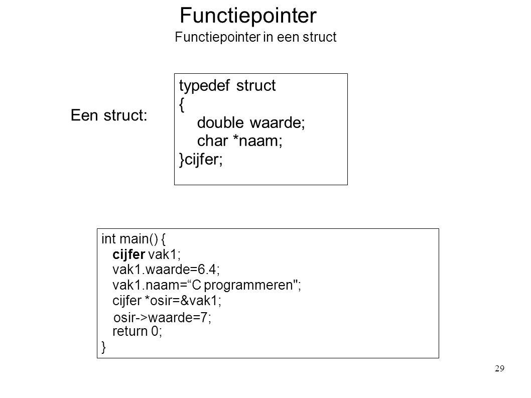 Functiepointer Functiepointer in een struct Een struct: typedef struct { double waarde; char *naam; }cijfer; int main() { cijfer vak1; vak1.waarde=6.4; vak1.naam= C programmeren ; cijfer *osir=&vak1; return 0; } osir->waarde=7; 29