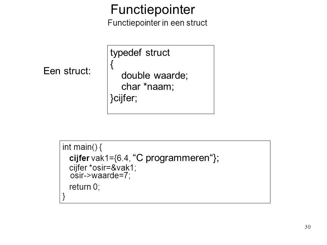 Functiepointer Functiepointer in een struct Een struct: typedef struct { double waarde; char *naam; }cijfer; int main() { cijfer vak1={6.4, C programmeren }; cijfer *osir=&vak1; return 0; } osir->waarde=7; 30