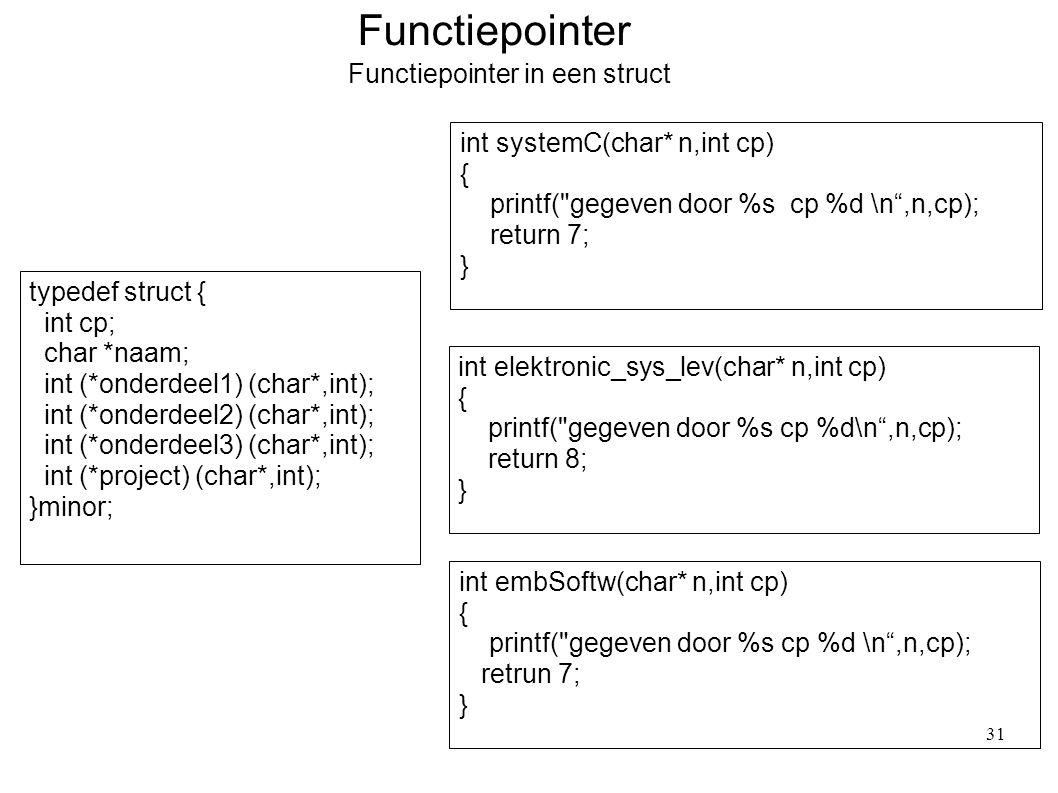 Functiepointer Functiepointer in een struct typedef struct { int cp; char *naam; int (*onderdeel1) (char*,int); int (*onderdeel2) (char*,int); int (*onderdeel3) (char*,int); int (*project) (char*,int); }minor; int systemC(char* n,int cp) { printf( gegeven door %s cp %d \n ,n,cp); return 7; } int elektronic_sys_lev(char* n,int cp) { printf( gegeven door %s cp %d\n ,n,cp); return 8; } int embSoftw(char* n,int cp) { printf( gegeven door %s cp %d \n ,n,cp); retrun 7; } 31