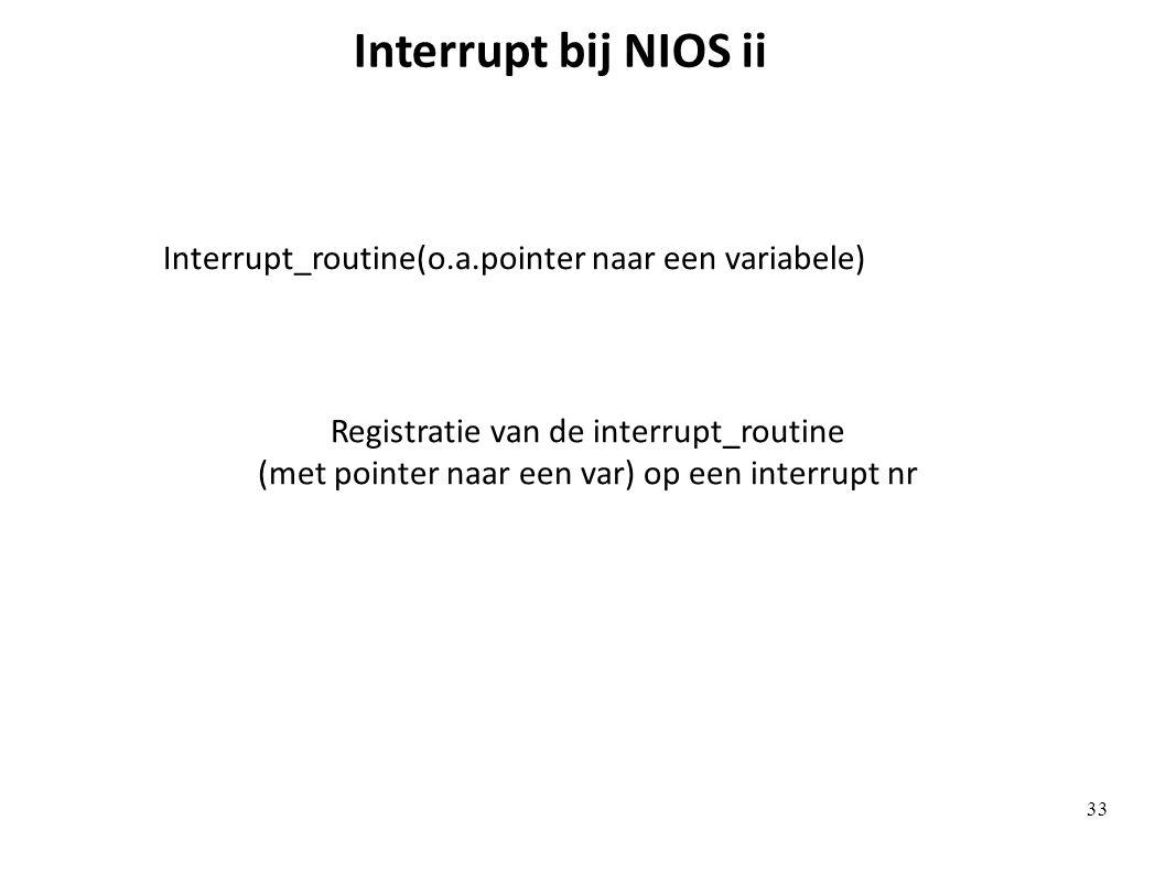 Interrupt bij NIOS ii Interrupt_routine(o.a.pointer naar een variabele) Registratie van de interrupt_routine (met pointer naar een var) op een interrupt nr 33