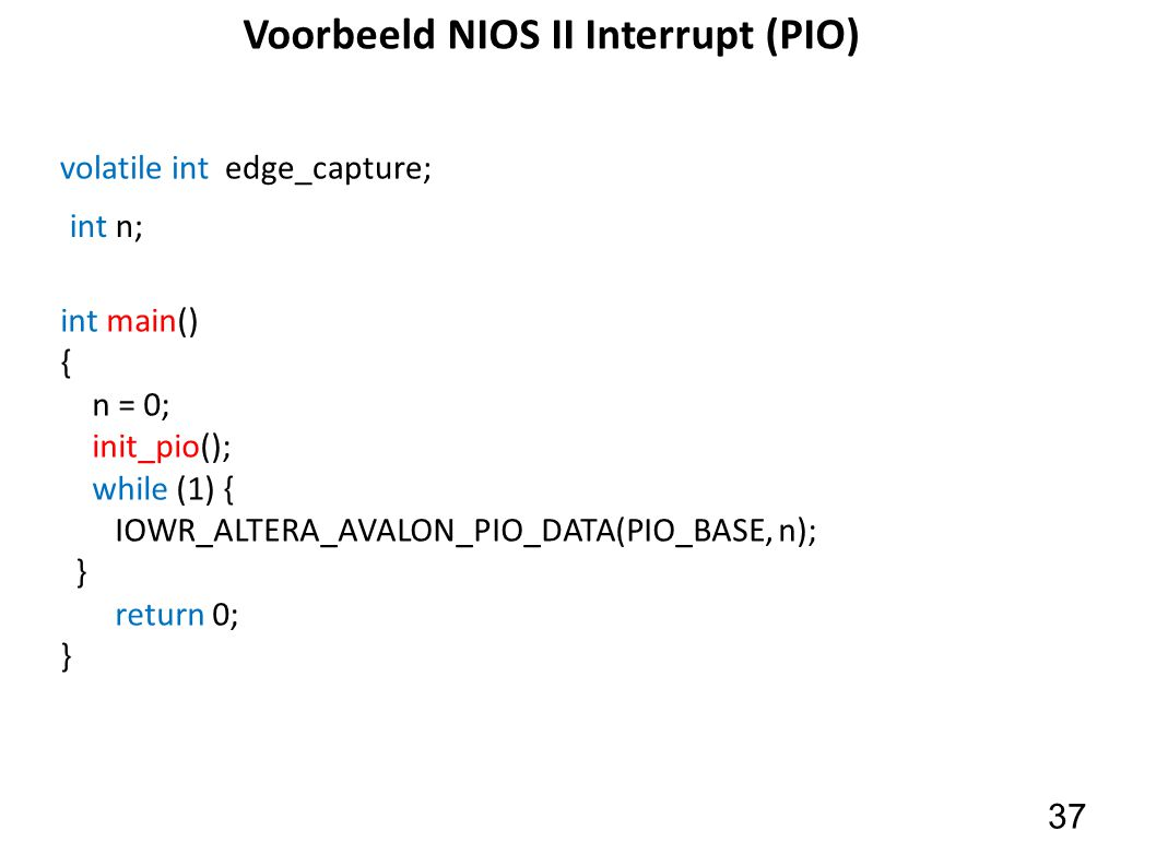 37 Voorbeeld NIOS II Interrupt (PIO) int main() { n = 0; init_pio(); while (1) { IOWR_ALTERA_AVALON_PIO_DATA(PIO_BASE, n); } return 0; } int n; volati