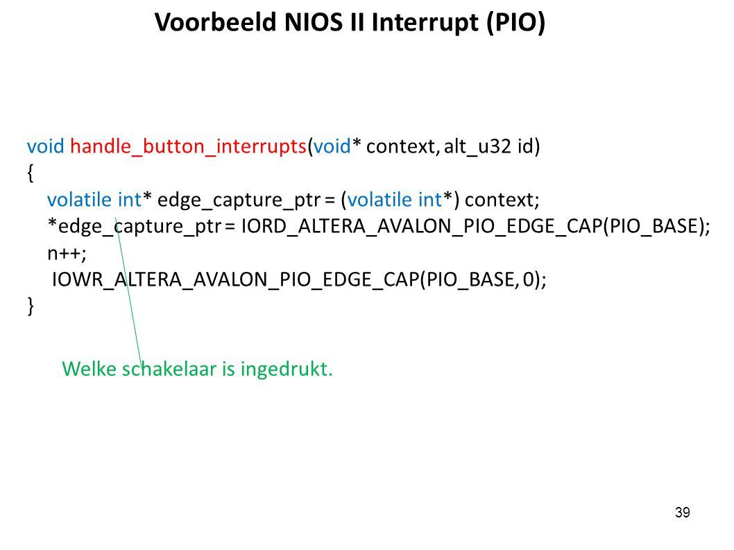 39 Voorbeeld NIOS II Interrupt (PIO) void handle_button_interrupts(void* context, alt_u32 id) { volatile int* edge_capture_ptr = (volatile int*) context; *edge_capture_ptr = IORD_ALTERA_AVALON_PIO_EDGE_CAP(PIO_BASE); n++; IOWR_ALTERA_AVALON_PIO_EDGE_CAP(PIO_BASE, 0); } Welke schakelaar is ingedrukt.