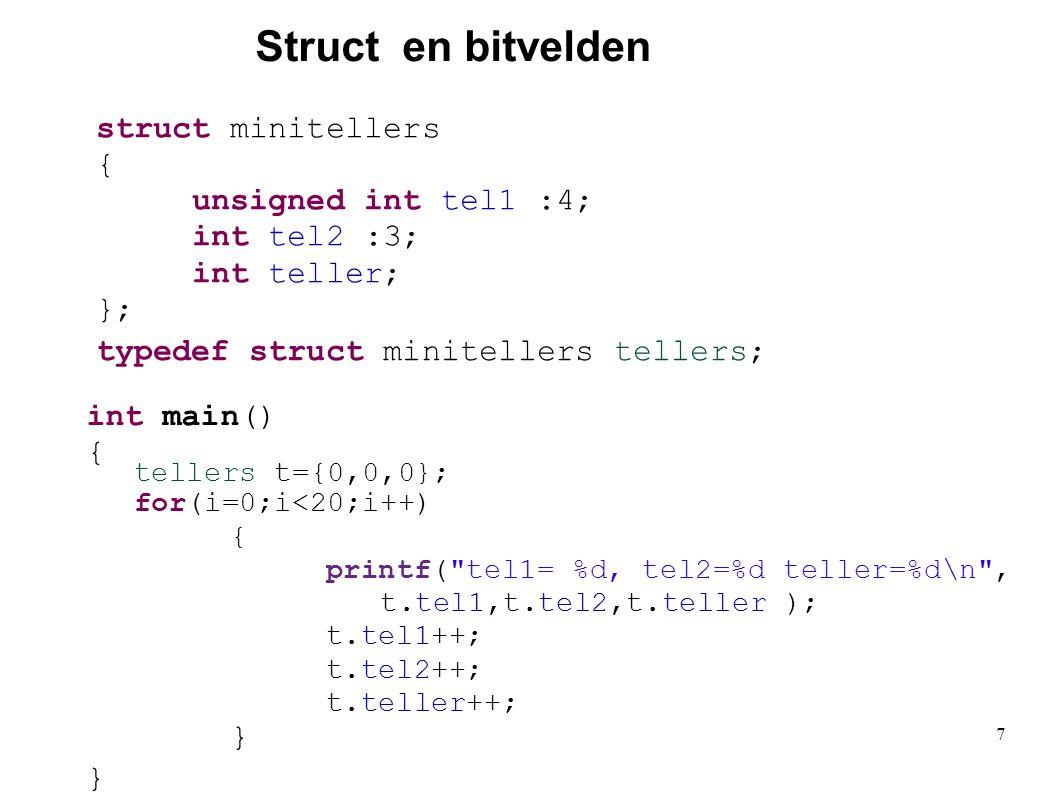 Struct en bitvelden struct minitellers { unsigned int tel1 :4; int tel2 :3; int teller; }; typedef struct minitellers tellers; tellers t={0,0,0}; for(i=0;i<20;i++) { printf( tel1= %d, tel2=%d teller=%d\n , t.tel1,t.tel2,t.teller ); t.tel1++; t.tel2++; t.teller++; } int main() { } 7