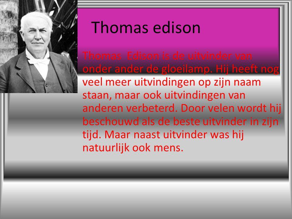 Thomas edison Thomas Edison is de uitvinder van onder ander de gloeilamp. Hij heeft nog veel meer uitvindingen op zijn naam staan, maar ook uitvinding