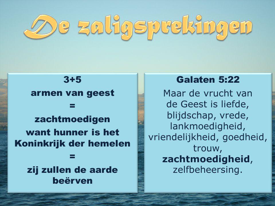 3+5 armen van geest = zachtmoedigen want hunner is het Koninkrijk der hemelen = zij zullen de aarde beërven 3+5 armen van geest = zachtmoedigen want hunner is het Koninkrijk der hemelen = zij zullen de aarde beërven Galaten 5:22 Maar de vrucht van de Geest is liefde, blijdschap, vrede, lankmoedigheid, vriendelijkheid, goedheid, trouw, zachtmoedigheid, zelfbeheersing.
