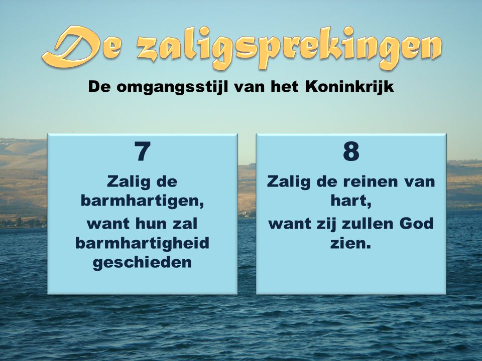 7 Zalig de barmhartigen, want hun zal barmhartigheid geschieden 7 Zalig de barmhartigen, want hun zal barmhartigheid geschieden 8 Zalig de reinen van hart, want zij zullen God zien.