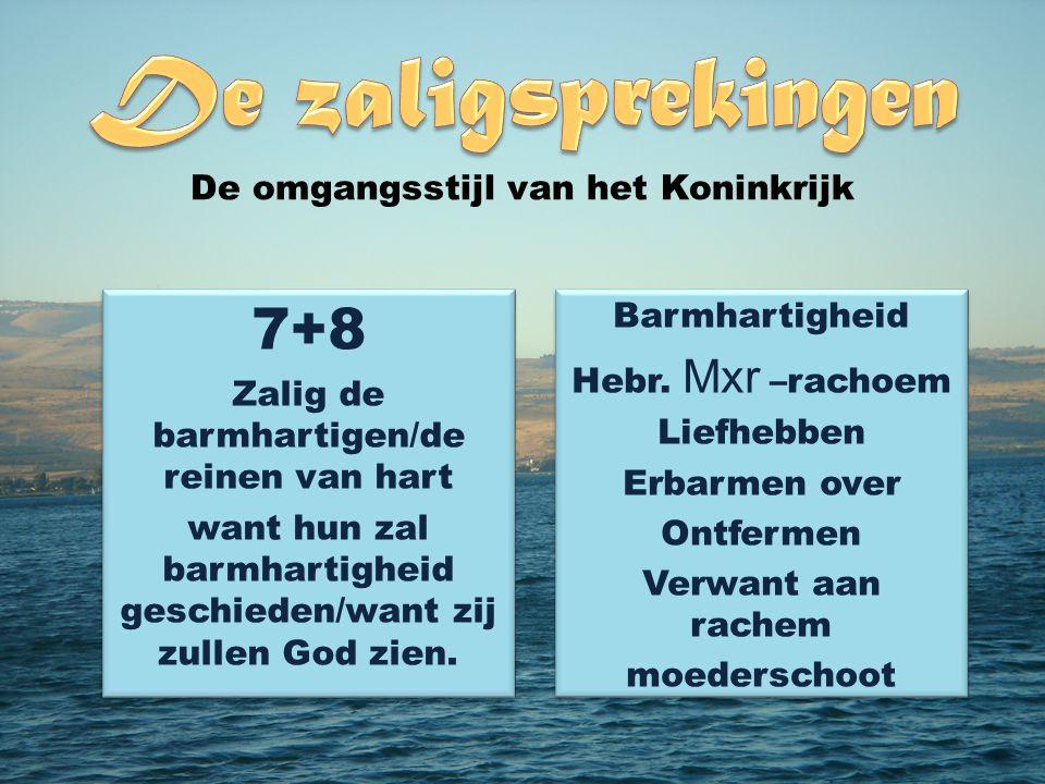 7+8 Zalig de barmhartigen/de reinen van hart want hun zal barmhartigheid geschieden/want zij zullen God zien.