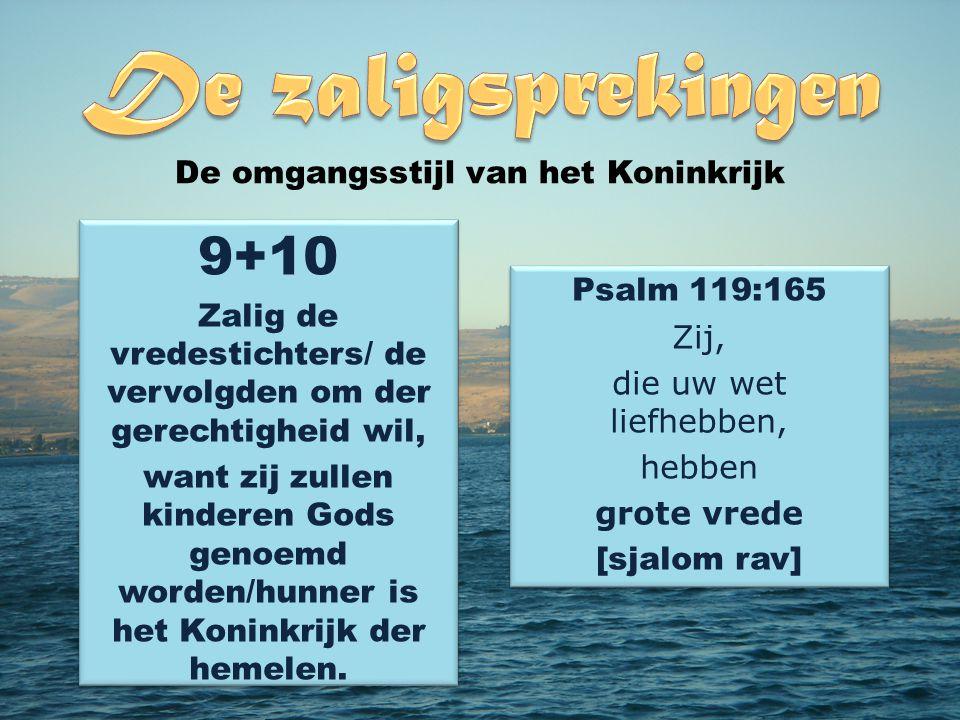 9+10 Zalig de vredestichters/ de vervolgden om der gerechtigheid wil, want zij zullen kinderen Gods genoemd worden/hunner is het Koninkrijk der hemelen..