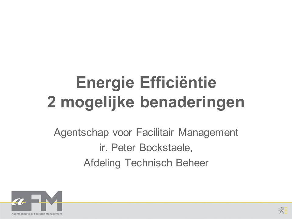 Energie Efficiëntie 2 mogelijke benaderingen Agentschap voor Facilitair Management ir. Peter Bockstaele, Afdeling Technisch Beheer